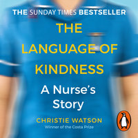 The Language of Kindness: A Nurse's Story - Christie Watson