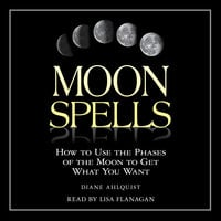 Moon Spells: How to Use the Phases of the Moon to Get What You Want - Diane Ahlquist