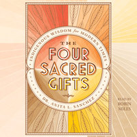 The Four Sacred Gifts: Indigenous Wisdom for Modern Times - Anita L. Sanchez
