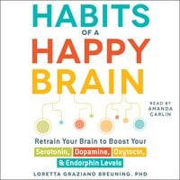 Habits of a Happy Brain: Retrain Your Brain to Serotonin, Dopamine, Oxytocin, & Endorphin Levels - Loretta Graziano Breuning