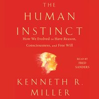 The Human Instinct: How We Evolved to Have Reason, Consciousness, and Free Will - Kenneth R. Miller
