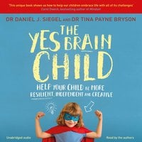 The Yes Brain Child: Help Your Child be More Resilient, Independent and Creative - Daniel J. Siegel, Tina Payne Bryson