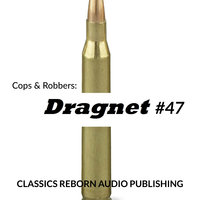 Cops & Robbers: Dragnet #47 - Classic Reborn Audio Publishing