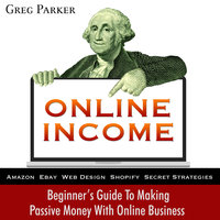 Online Income: Beginner's Guide To Making passive Money with online business (Amazon, Ebay, Web Design, Shopify, Secret Strategies) - Greg Parker