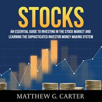 Stocks: An Essential Guide To Investing In The Stock Market And Learning The Sophisticated Investor Money Making System - Matthew G. Carter