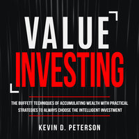 Value Investing: The Buffett Techniques Of Accumulating Wealth With Practical Strategies To Always Choose The Intelligent Investment - Kevin D. Peterson