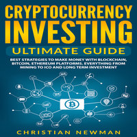 Cryptocurrency Investing Ultimate Guide: Best Strategies To Make Money With Blockchain, Bitcoin, Ethereum Platforms. Everything from Mining to ICO and Long Term Investment. - Christian Newman