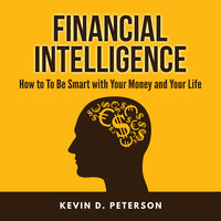 Financial Intelligence: How to To Be Smart with Your Money and Your Life - Kevin D. Peterson