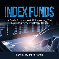 Index Funds: A Guide To Index And ETF Investing, The Best Long Term Investment Option - Kevin D. Peterson
