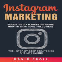 Instagram Marketing: Social Media Marketing Guide: How to Gain More Followers With Step-by-Step Strategies and Life-Hacks - David Croll