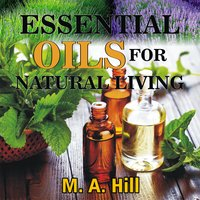ESSENTIAL OILS FOR NATURAL LIVING - M.A. Hill
