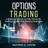 Options Trading: A Beginner's Guide to Make Money By Trading Options With Practical Strategies - Matthew G. Carter