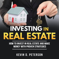Investing In Real Estate: How To Invest In Real Estate And Make Money With Proven Strategies - Kevin D. Peterson