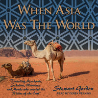 "When Asia Was the World: Traveling Merchants, Scholars, Warriors, and Monks Who Created the ""Riches of the East"" - Stewart Gordon"