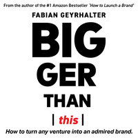 Bigger Than This: How to Turn Any Venture into an Admired Brand - Fabian Geyrhalter