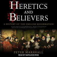Heretics and Believers: A History of the English Reformation - Peter Marshall