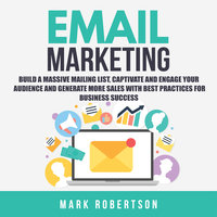 Email Marketing: Build a Massive Mailing List, Captivate and Engage Your Audience and Generate More Sales With Best Practices for Business Success - Mark Robertson