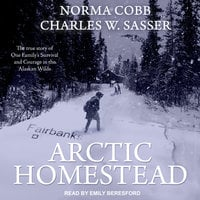 Arctic Homestead: The True Story of One Family's Survival and Courage in the Alaskan Wilds - Charles W. Sasser,Norma Cobb
