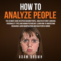 How to Analyze People: The Ultimate Guide On Speed Reading People, Analysis Of Body Language, Personality Types And Human Psychology; Learn How To Understand Behaviour And Read Peoples Minds - Adam Brown