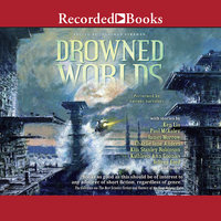 Drowned Worlds - Kim Stanley Robinson,Ken Liu,Charlie Jane Anders,Jeffrey Ford,Kathleen Ann Goonan,James Morrow,Paul McAuley