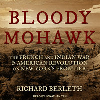 Bloody Mohawk: The French and Indian War & American Revolution on New York's Frontier - Richard Berleth