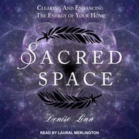 Sacred Space: Clearing and Enhancing the Energy of Your Home - Denise Linn