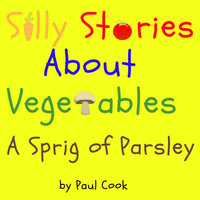 Silly Stories About Vegetables: A Sprig Of Parsley - Paul Cook