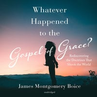 Whatever Happened to the Gospel of Grace? - James Montgomery Boice