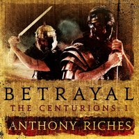 Betrayal: The Centurions I - Anthony Riches