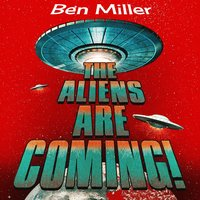 The Aliens Are Coming! - Ben Miller