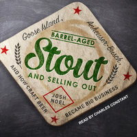 Barrel-Aged Stout and Selling Out: Goose Island, Anheuser-Busch, and How Craft Beer Became Big Business - Josh Noel