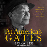 At America's Gates: Chinese Immigration during the Exclusion Era, 1882-1943 - Erika Lee