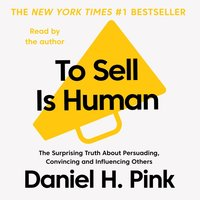 To Sell is Human - The Surprising Truth About Persuading, Convincing, and Influencing Others - Daniel H. Pink