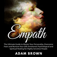 Empath: The Ultimate Guide to Master Your Personality, Overcome Fears and Nurture Your Gift; Emotional, Psychological and Spiritual Healing for Highly Sensitive People - Adam Brown