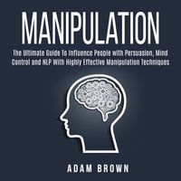 Manipulation: The Ultimate Guide To Influence People with Persuasion, Mind Control and NLP With Highly Effective Manipulation Techniques - Adam Brown