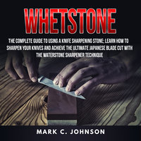 Whetstone: The Complete Guide To Using A Knife Sharpening Stone; Learn How To Sharpen Your Knives And Achieve The Ultimate Japanese Blade Cut With The Waterstone Sharpener Technique - Mark C. Johnson