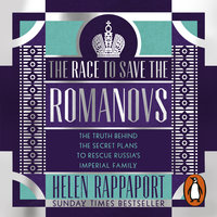 The Race to Save the Romanovs: The Truth Behind the Secret Plans to Rescue Russia's Imperial Family - Helen Rappaport