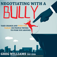 Negotiating with a Bully: Take Charge and Turn the Tables on People Trying to Push You Around - Greg Williams
