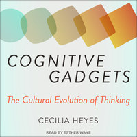 Cognitive Gadgets: The Cultural Evolution of Thinking - Cecilia Heyes