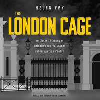 The London Cage: The Secret History of Britain's World War II Interrogation Centre - Helen Fry