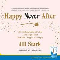 Happy Never After: Why the Happiness Fairytale is Driving us Mad (and How I Flipped the Script) - Jill Stark