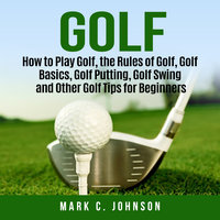 Golf: How to Play Golf, the Rules of Golf, Golf Basics, Golf Putting, Golf Swing and Other Golf Tips for Beginners - Mark C. Johnson