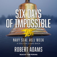 Six Days of Impossible: Navy SEAL Hell Week – A Doctor Looks Back - Robert Adams