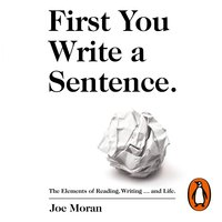 First You Write a Sentence.: The Elements of Reading, Writing ... and Life. - Joe Moran
