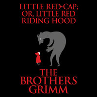 Little Red-Cap (or, Little Red Riding Hood) - The Brothers Grimm