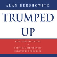 Trumped Up: How Criminalization of Political Differences Endangers Democracy - Alan M. Dershowitz