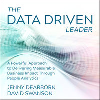 The Data Driven Leader: A Powerful Approach to Delivering Measurable Business Impact Through People Analytics - Jenny Dearborn,David Swanson