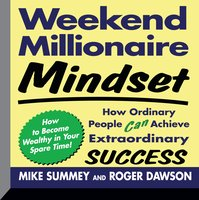 Weekend Millionaire Mindset: How Ordinary People Can Achieve Extraordinary Success - Roger Dawson,Mike Summey