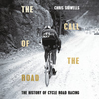 The Call of the Road: A Complete History of Cycle Road Racing - Chris Sidwells