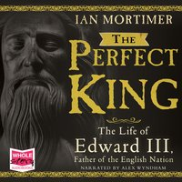 The Perfect King: The Life of Edward III - Ian Mortimer